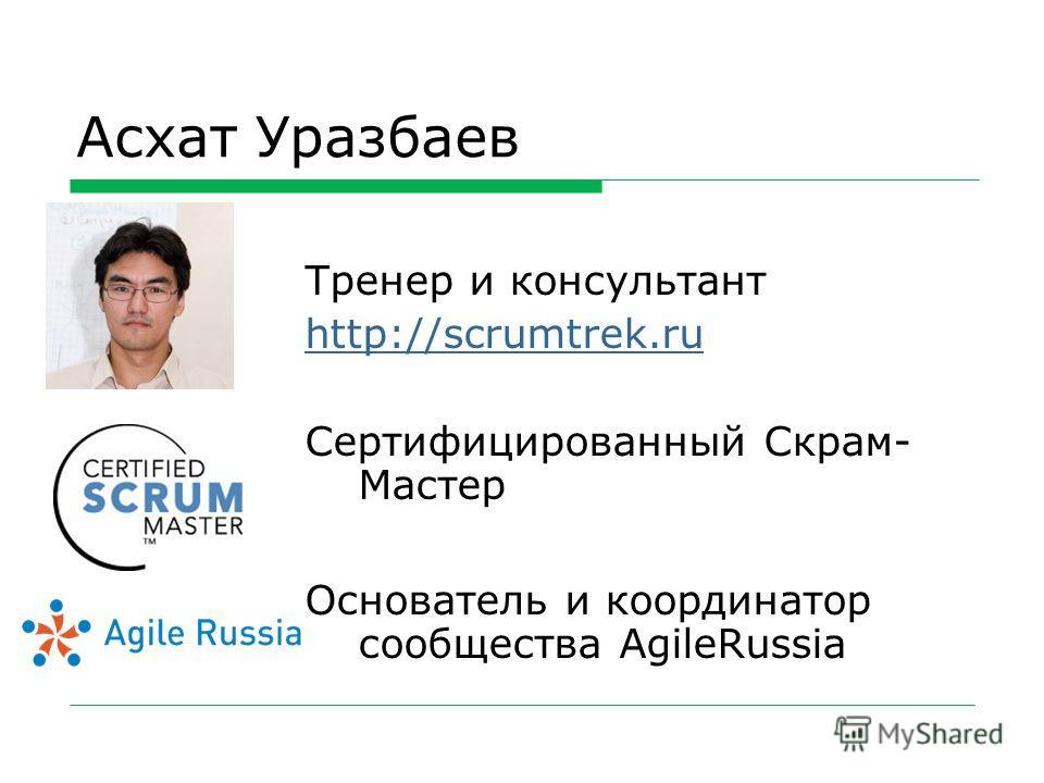 Асхат Уразбаев Тренер и консультант http://scrumtrek.ru Сертифицированный Скрам- Мастер Основатель и координатор сообщества AgileRussia