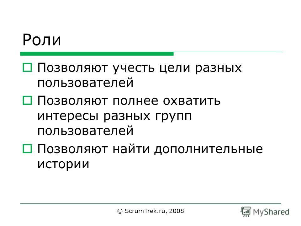 Роли Позволяют учесть цели разных пользователей Позволяют полнее охватить интересы разных групп пользователей Позволяют найти дополнительные истории © ScrumTrek.ru, 2008