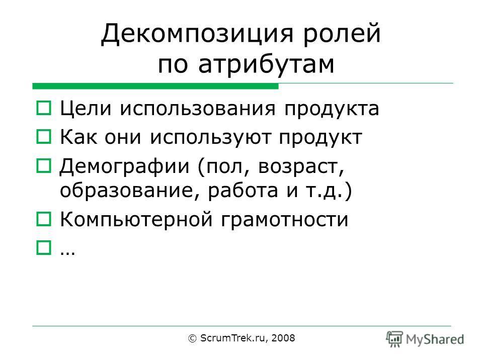Декомпозиция ролей по атрибутам Цели использования продукта Как они используют продукт Демографии (пол, возраст, образование, работа и т.д.) Компьютерной грамотности … © ScrumTrek.ru, 2008