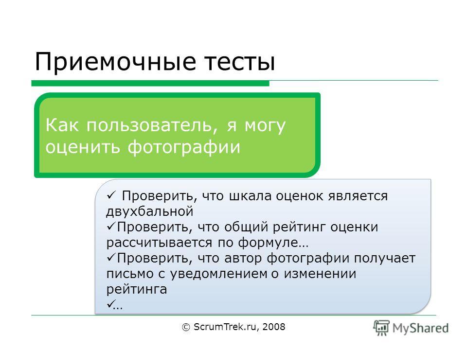 Приемочные тесты © ScrumTrek.ru, 2008 Как пользователь, я могу оценить фотографии Проверить, что шкала оценок является двухбальной Проверить, что общий рейтинг оценки рассчитывается по формуле… Проверить, что автор фотографии получает письмо с уведом