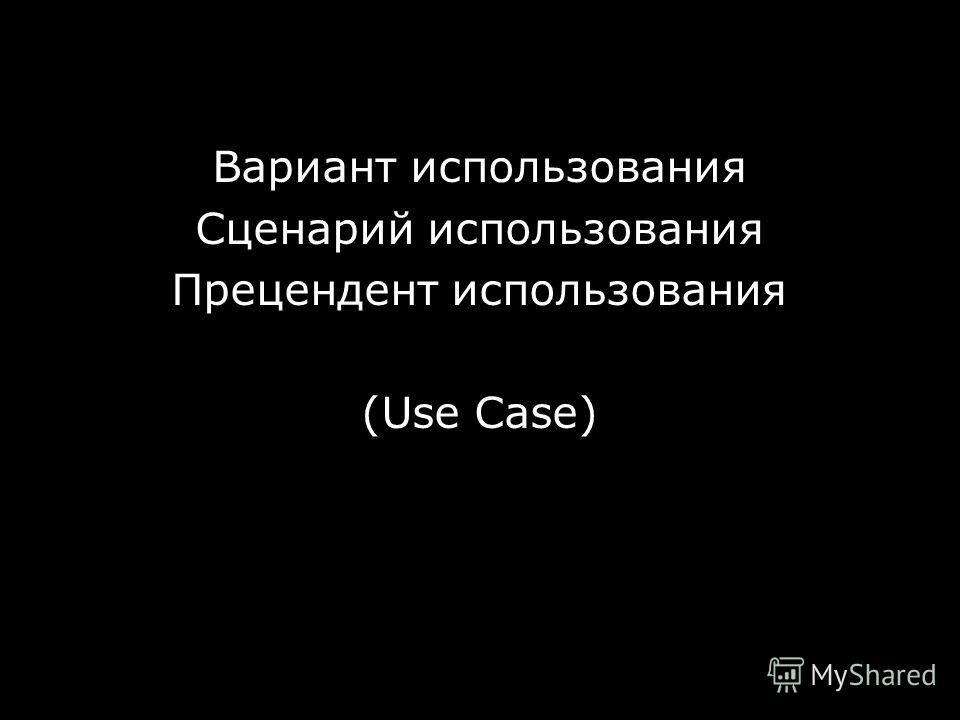 Use Case Вариант использования Сценарий использования Прецендент использования (Use Case) © ScrumTrek.ru, 2008