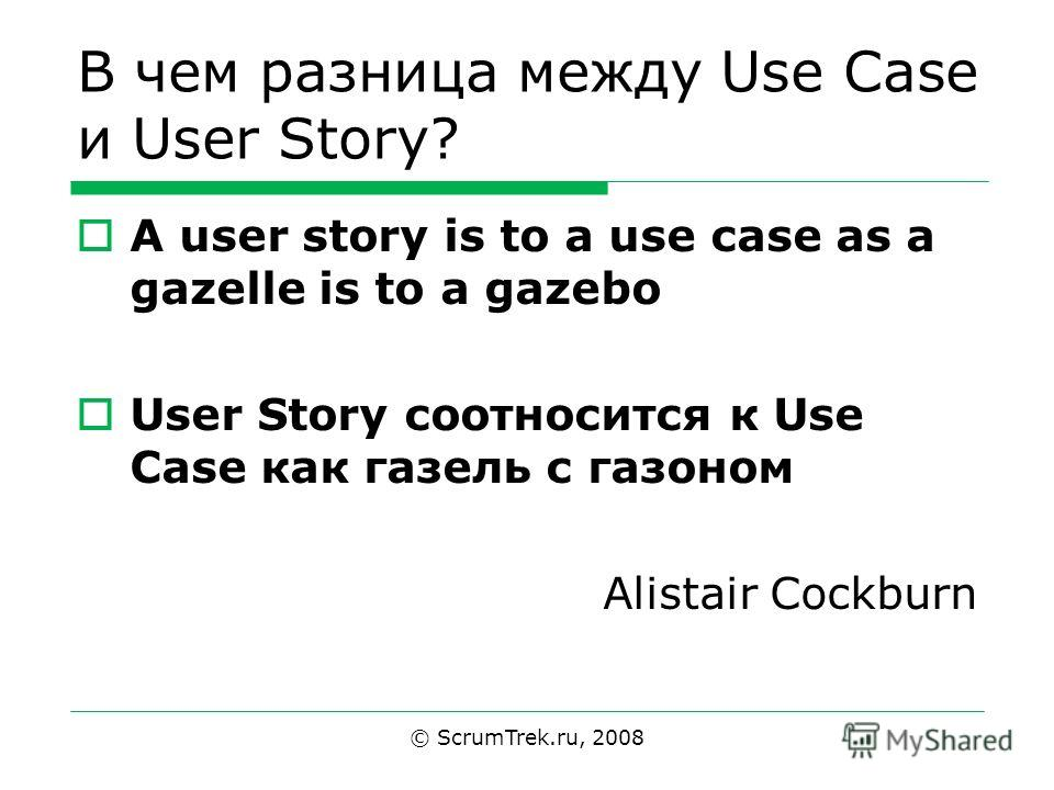 В чем разница между Use Case и User Story? A user story is to a use case as a gazelle is to a gazebo User Story соотносится к Use Case как газель с газоном Alistair Cockburn © ScrumTrek.ru, 2008
