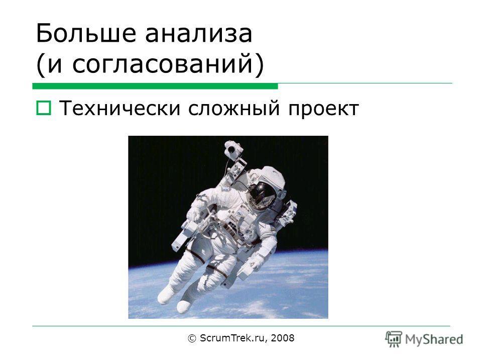 Больше анализа (и согласований) Технически сложный проект © ScrumTrek.ru, 2008