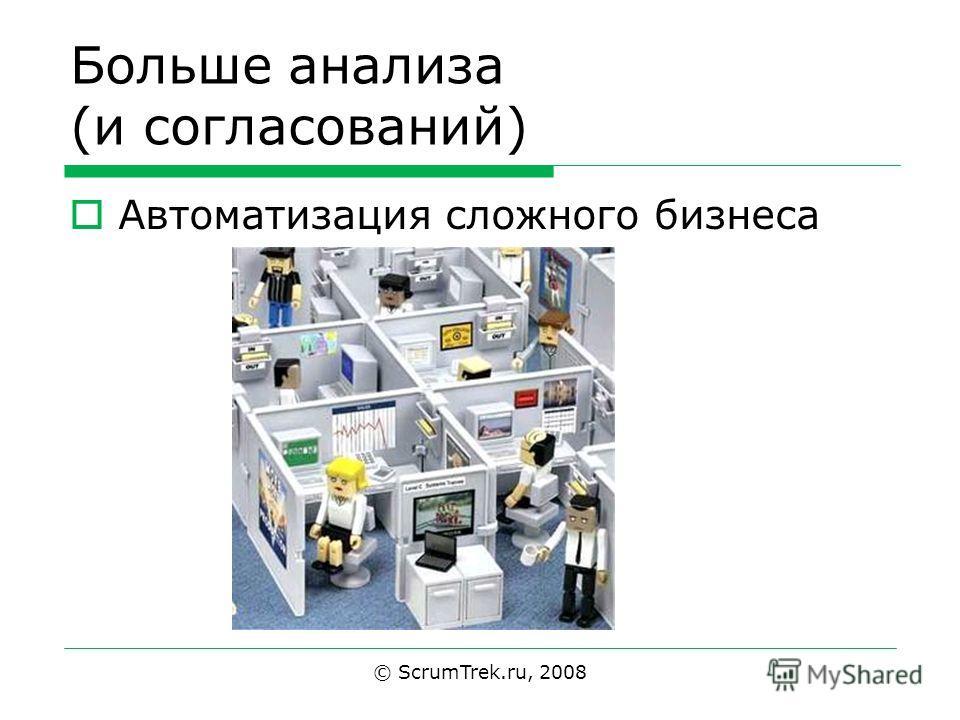 Больше анализа (и согласований) Автоматизация сложного бизнеса © ScrumTrek.ru, 2008
