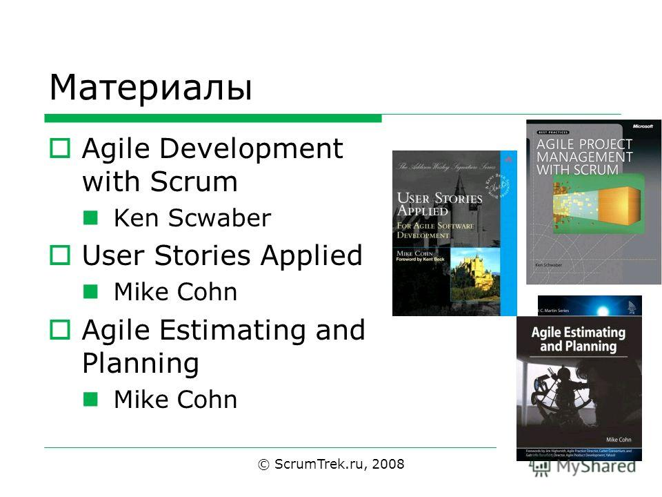 Материалы Agile Development with Scrum Ken Scwaber User Stories Applied Mike Cohn Agile Estimating and Planning Mike Cohn © ScrumTrek.ru, 2008