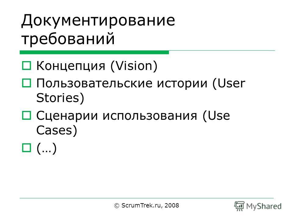 Документирование требований Концепция (Vision) Пользовательские истории (User Stories) Сценарии использования (Use Cases) (…) © ScrumTrek.ru, 2008