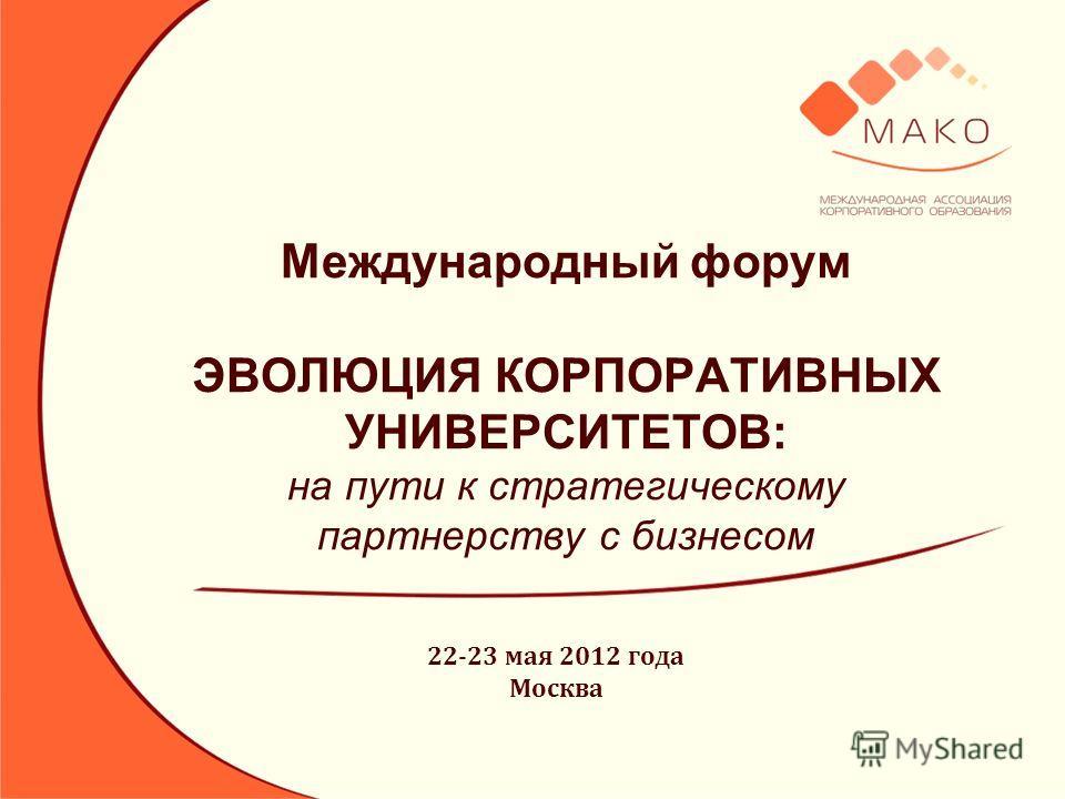 Международный форум ЭВОЛЮЦИЯ КОРПОРАТИВНЫХ УНИВЕРСИТЕТОВ: на пути к стратегическому партнерству с бизнесом 22-23 мая 2012 года Москва