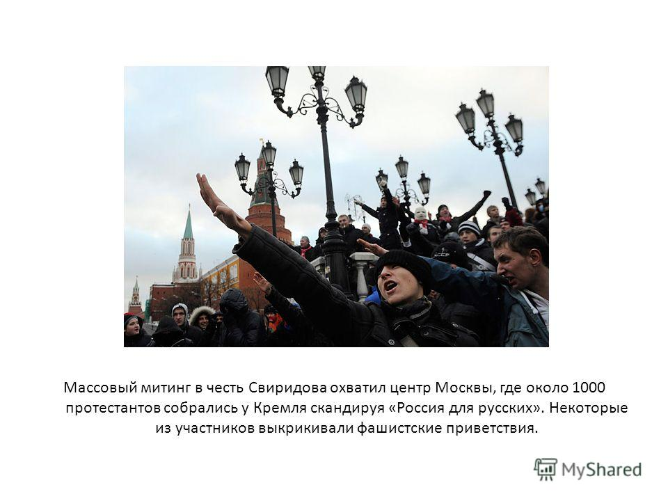 Массовый митинг в честь Свиридова охватил центр Москвы, где около 1000 протестантов собрались у Кремля скандируя «Россия для русских». Некоторые из участников выкрикивали фашистские приветствия.