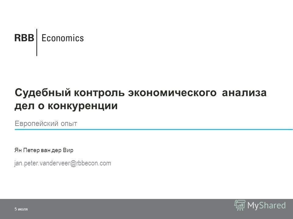 Судебный контроль экономического анализа дел о конкуренции Европейский опыт Ян Петер ван дер Вир jan.peter.vanderveer@rbbecon.com 5 июля