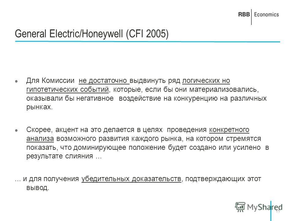 11 General Electric/Honeywell (CFI 2005) Для Комиссии не достаточно выдвинуть ряд логических но гипотетических событий, которые, если бы они материализовались, оказывали бы негативное воздействие на конкуренцию на различных рынках. Скорее, акцент на