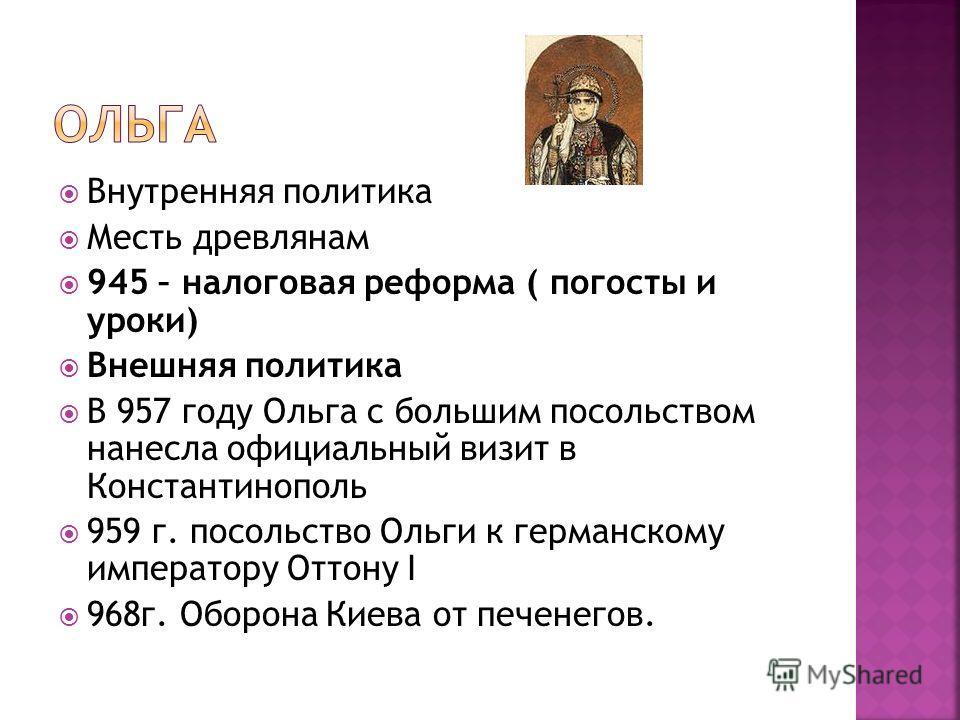 Внутренняя политика Месть древлянам 945 – налоговая реформа ( погосты и уроки) Внешняя политика В 957 году Ольга с большим посольством нанесла официальный визит в Константинополь 959 г. посольство Ольги к германскому императору Оттону I 968г. Оборона