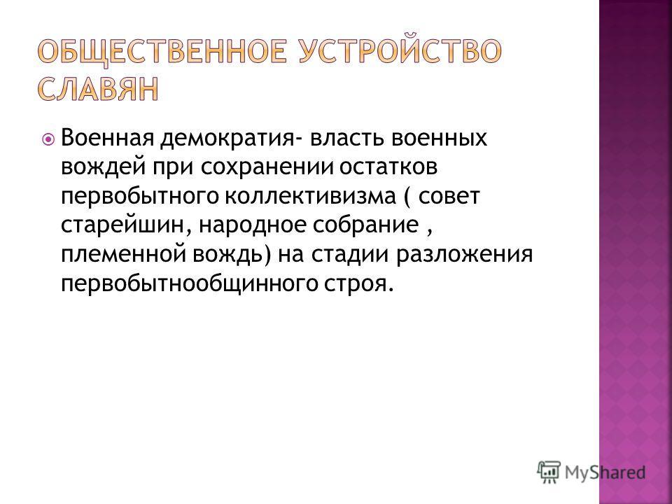 Военная демократия- власть военных вождей при сохранении остатков первобытного коллективизма ( совет старейшин, народное собрание, племенной вождь) на стадии разложения первобытнообщинного строя.