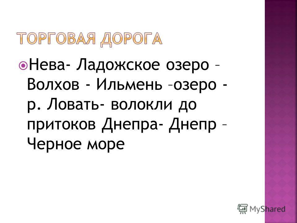 Нева- Ладожское озеро – Волхов - Ильмень –озеро - р. Ловать- волокли до притоков Днепра- Днепр – Черное море