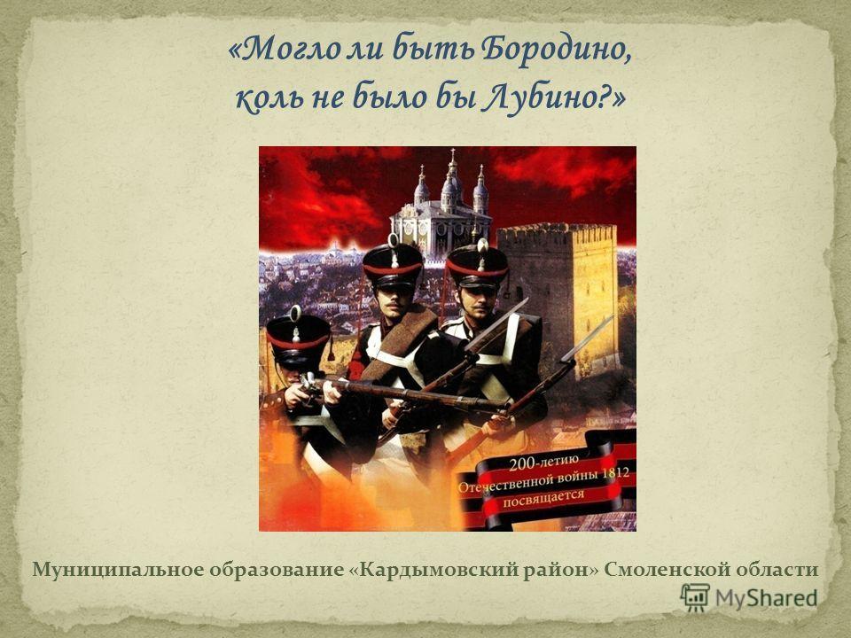 Муниципальное образование «Кардымовский район» Смоленской области «Могло ли быть Бородино, коль не было бы Лубино?»