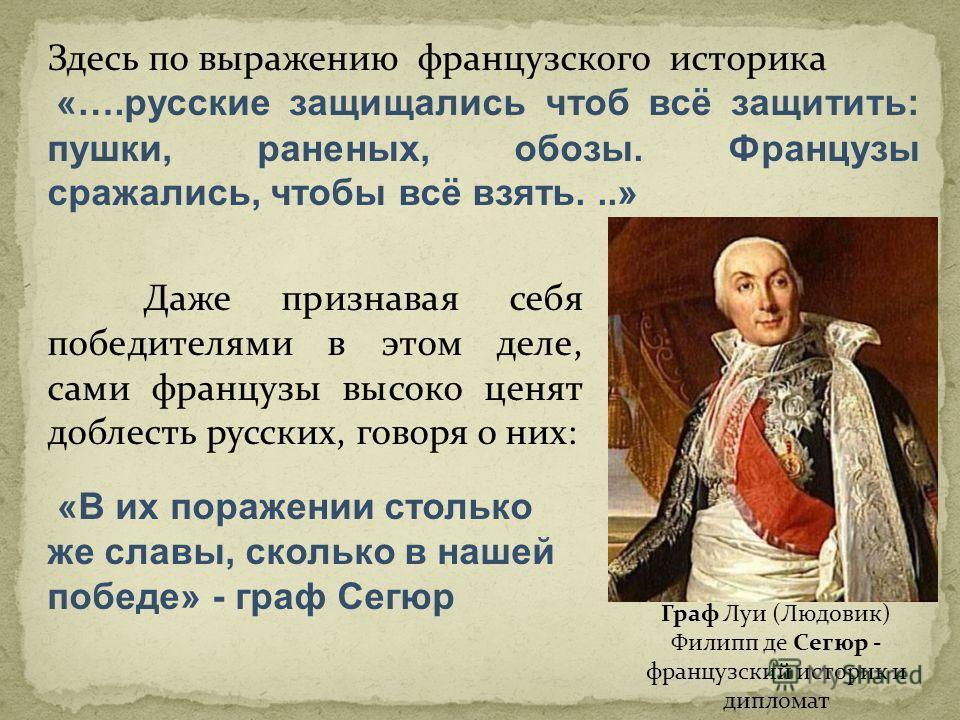 Здесь по выражению французского историка «….русские защищались чтоб всё защитить: пушки, раненых, обозы. Французы сражались, чтобы всё взять...» Даже признавая себя победителями в этом деле, сами французы высоко ценят доблесть русских, говоря о них: