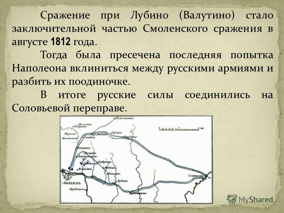 Сражение при Лубино (Валутино) стало заключительной частью Смоленского сражения в августе 1812 года. Тогда была пресечена последняя попытка Наполеона вклиниться между русскими армиями и разбить их поодиночке. В итоге русские силы соединились на Солов