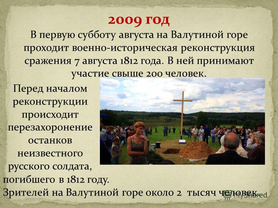 2009 год В первую субботу августа на Валутиной горе проходит военно-историческая реконструкция сражения 7 августа 1812 года. В ней принимают участие свыше 200 человек. погибшего в 1812 году. Зрителей на Валутиной горе около 2 тысяч человек. Перед нач