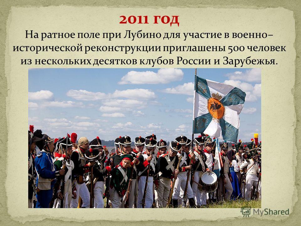 2011 год На ратное поле при Лубино для участие в военно– исторической реконструкции приглашены 500 человек из нескольких десятков клубов России и Зарубежья.