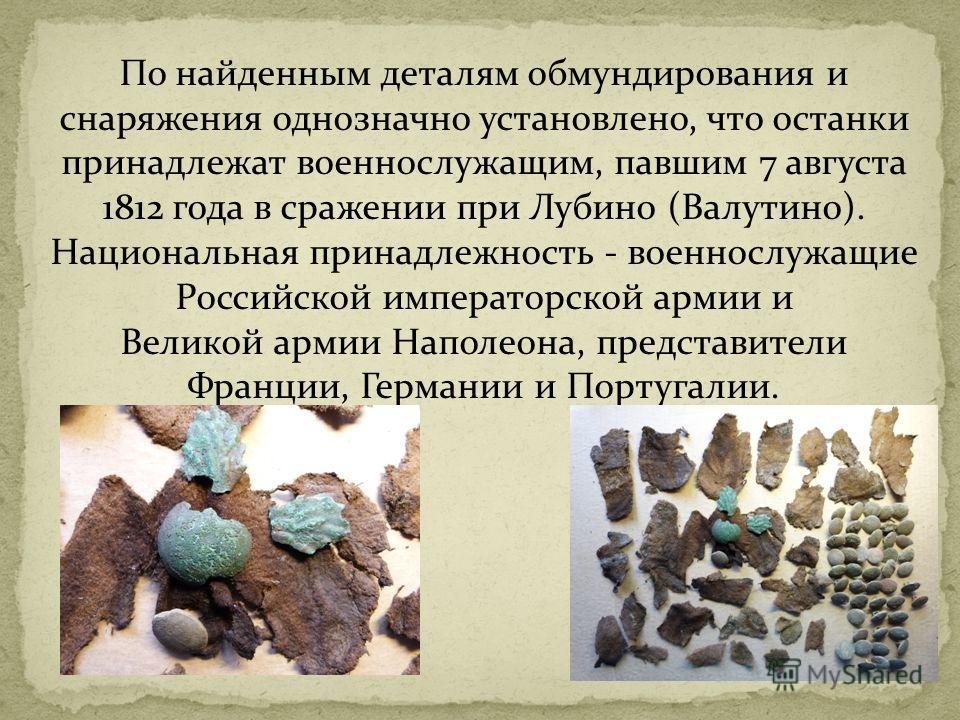 По найденным деталям обмундирования и снаряжения однозначно установлено, что останки принадлежат военнослужащим, павшим 7 августа 1812 года в сражении при Лубино (Валутино). Национальная принадлежность - военнослужащие Российской императорской армии