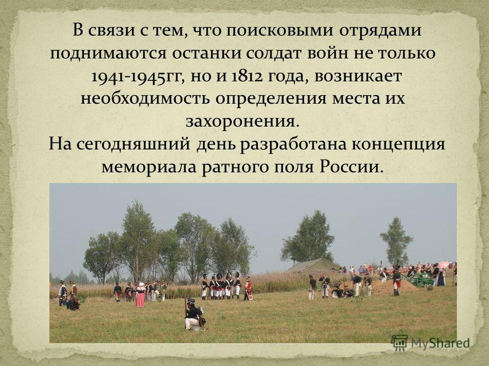 В связи с тем, что поисковыми отрядами поднимаются останки солдат войн не только 1941-1945гг, но и 1812 года, возникает необходимость определения места их захоронения. На сегодняшний день разработана концепция мемориала ратного поля России.