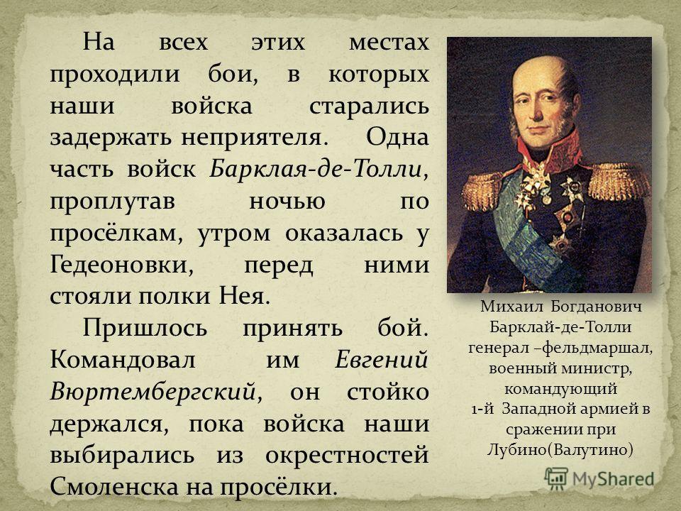 Михаил Богданович Барклай-де-Толли генерал –фельдмаршал, военный министр, командующий 1-й Западной армией в сражении при Лубино(Валутино) На всех этих местах проходили бои, в которых наши войска старались задержать неприятеля. Одна часть войск Баркла