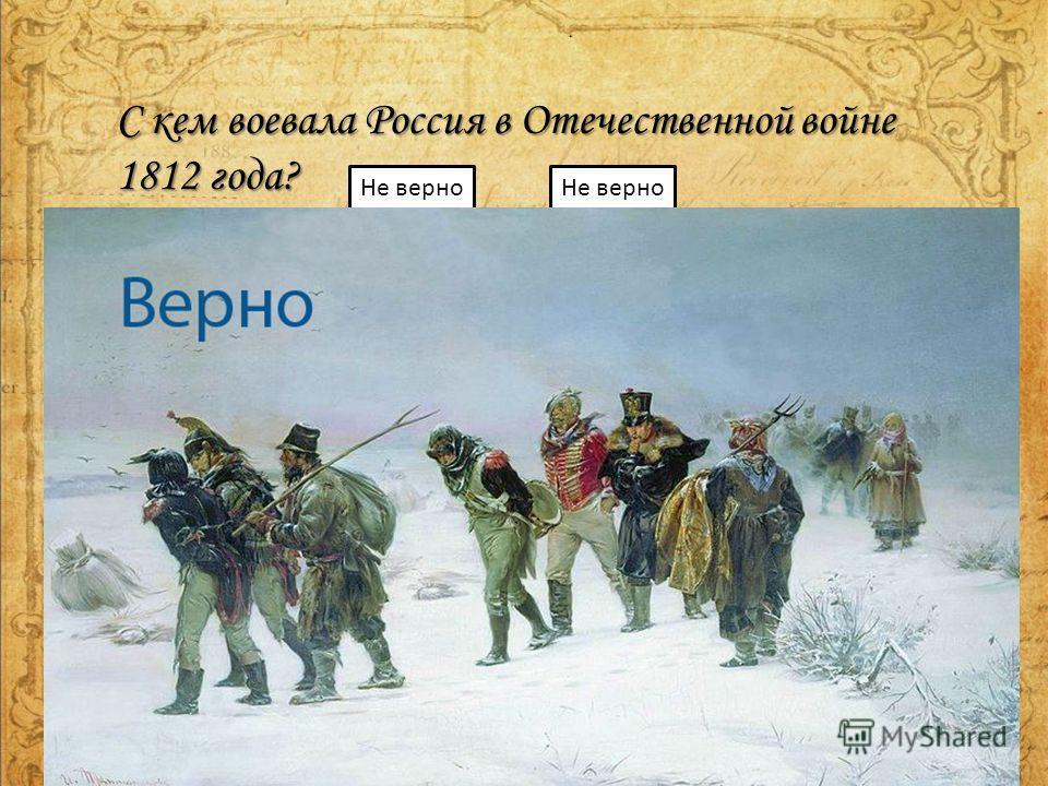 С кем воевала Россия в Отечественной войне 1812 года? С Пруссией С Англией С Японией С Францией Не верно