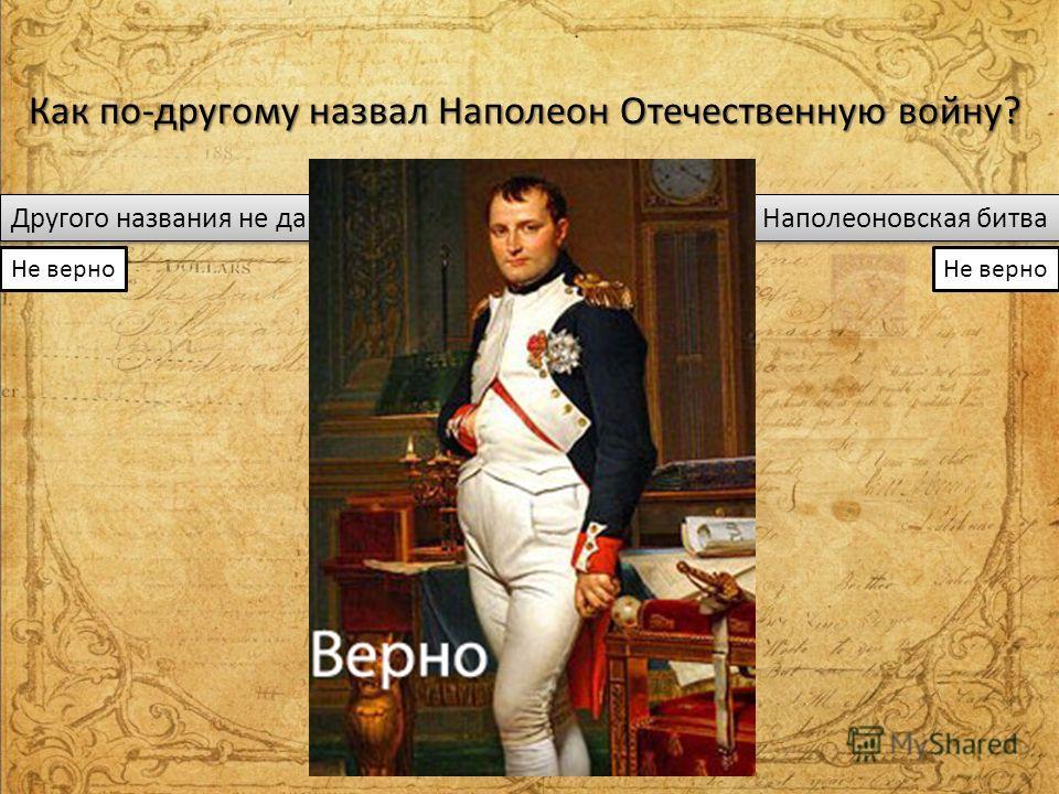 Как по-другому назвал Наполеон Отечественную войну? Другого названия не давал Вторая польская война Наполеоновская битва Не верно