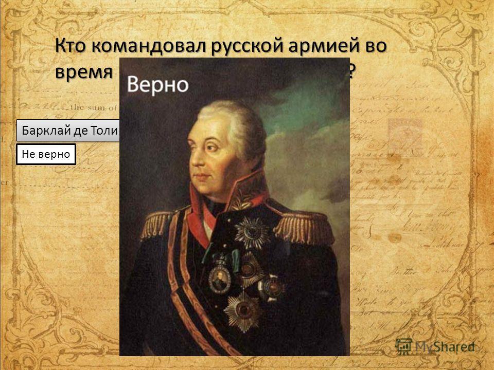 Кто командовал русской армией во время Бородинского сражения? Барклай де Толи М.И.Кутузов Суворов Не верно