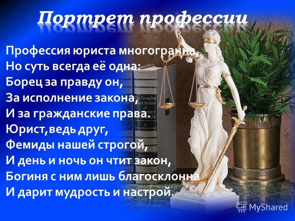 Профессия юриста многогранна, Но суть всегда её одна: Борец за правду он, За исполнение закона, И за гражданские права. Юрист,ведь друг, Фемиды нашей строгой, И день и ночь он чтит закон, Богиня с ним лишь благосклонна И дарит мудрость и настрой.
