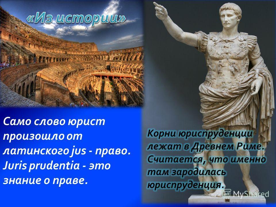 Само слово юрист произошло от латинского jus - право. Juris prudentia - это знание о праве.
