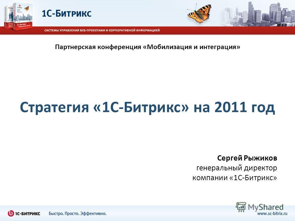 Стратегия «1С-Битрикс» на 2011 год Сергей Рыжиков генеральный директор компании «1С-Битрикс» Партнерская конференция «Мобилизация и интеграция»