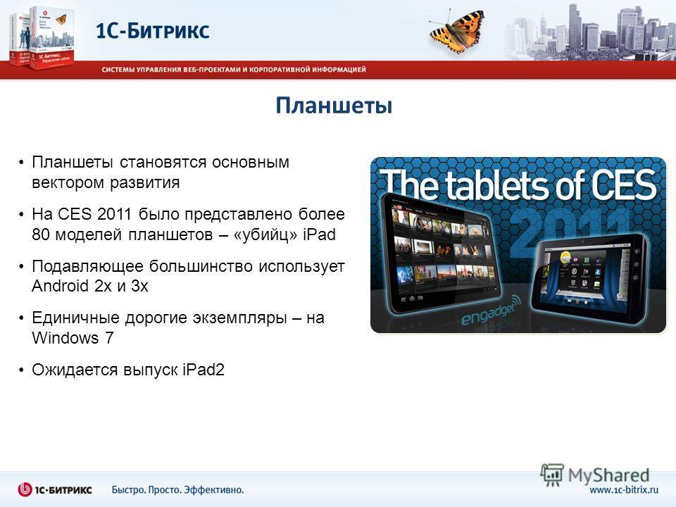 Планшеты Планшеты становятся основным вектором развития На CES 2011 было представлено более 80 моделей планшетов – «убийц» iPad Подавляющее большинство использует Android 2x и 3x Единичные дорогие экземпляры – на Windows 7 Ожидается выпуск iPad2