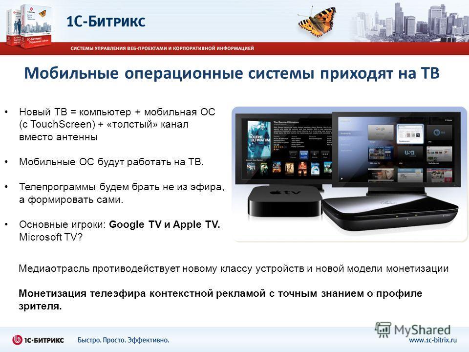 Мобильные операционные системы приходят на ТВ Новый ТВ = компьютер + мобильная ОС (с TouchScreen) + «толстый» канал вместо антенны Мобильные ОС будут работать на ТВ. Телепрограммы будем брать не из эфира, а формировать сами. Основные игроки: Google T