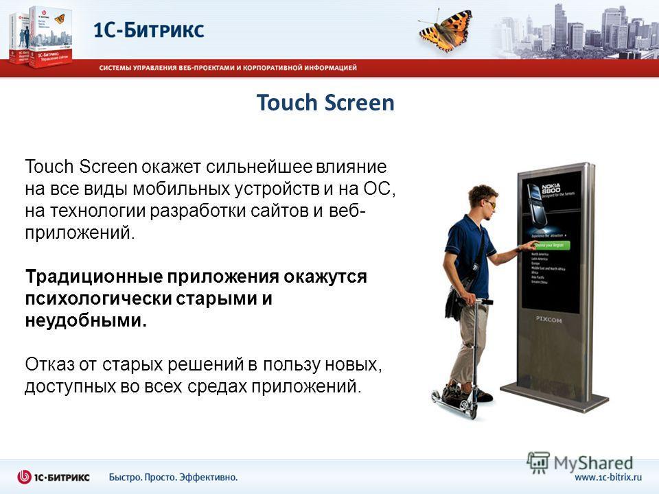 Touch Screen Touch Screen окажет сильнейшее влияние на все виды мобильных устройств и на ОС, на технологии разработки сайтов и веб- приложений. Традиционные приложения окажутся психологически старыми и неудобными. Отказ от старых решений в пользу нов