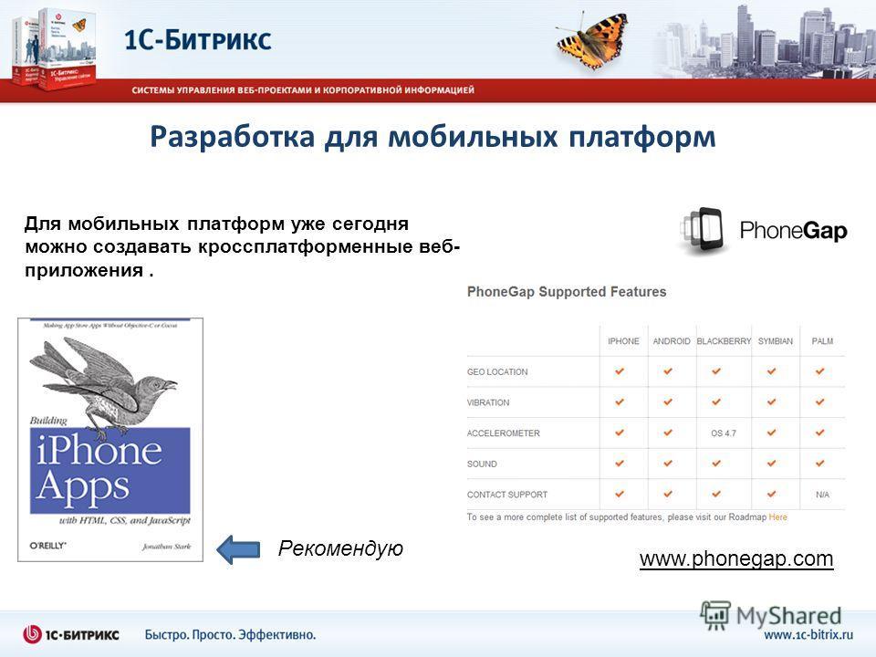 Разработка для мобильных платформ Для мобильных платформ уже сегодня можно создавать кроссплатформенные веб- приложения. www.phonegap.com Рекомендую