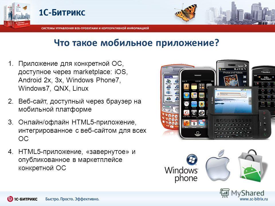Что такое мобильное приложение? 1.Приложение для конкретной ОС, доступное через marketplace: iOS, Android 2x, 3x, Windows Phone7, Windows7, QNX, Linux 2.Веб-сайт, доступный через браузер на мобильной платформе 3.Онлайн/офлайн HTML5-приложение, интегр