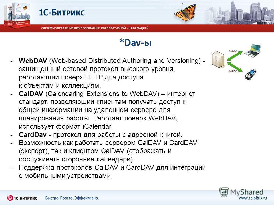 *Dav-ы -WebDAV (Web-based Distributed Authoring and Versioning) - защищённый сетевой протокол высокого уровня, работающий поверх HTTP для доступа к объектам и коллекциям. -CalDAV (Calendaring Extensions to WebDAV) – интернет стандарт, позволяющий кли