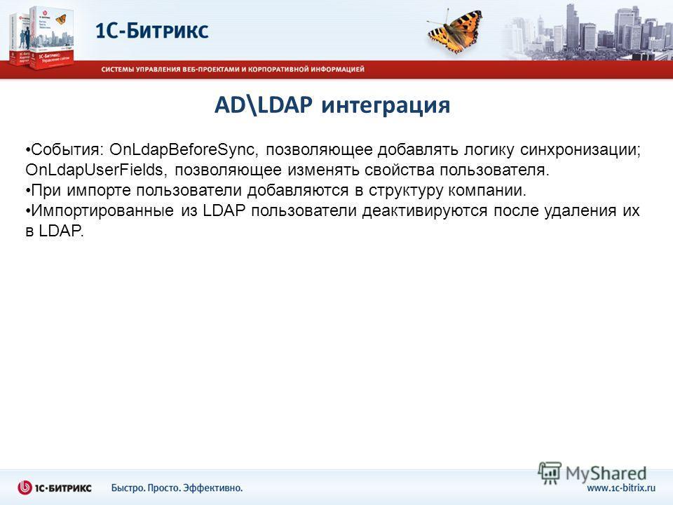 AD\LDAP интеграция События: OnLdapBeforeSync, позволяющее добавлять логику синхронизации; OnLdapUserFields, позволяющее изменять свойства пользователя. При импорте пользователи добавляются в структуру компании. Импортированные из LDAP пользователи де