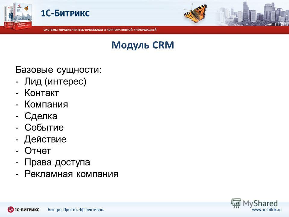 Модуль CRM Базовые сущности: -Лид (интерес) -Контакт -Компания -Сделка -Событие -Действие -Отчет -Права доступа -Рекламная компания
