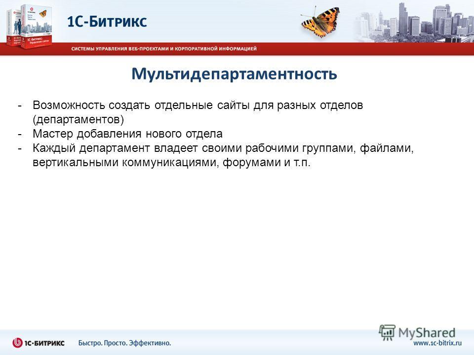 Мультидепартаментность -Возможность создать отдельные сайты для разных отделов (департаментов) -Мастер добавления нового отдела -Каждый департамент владеет своими рабочими группами, файлами, вертикальными коммуникациями, форумами и т.п.