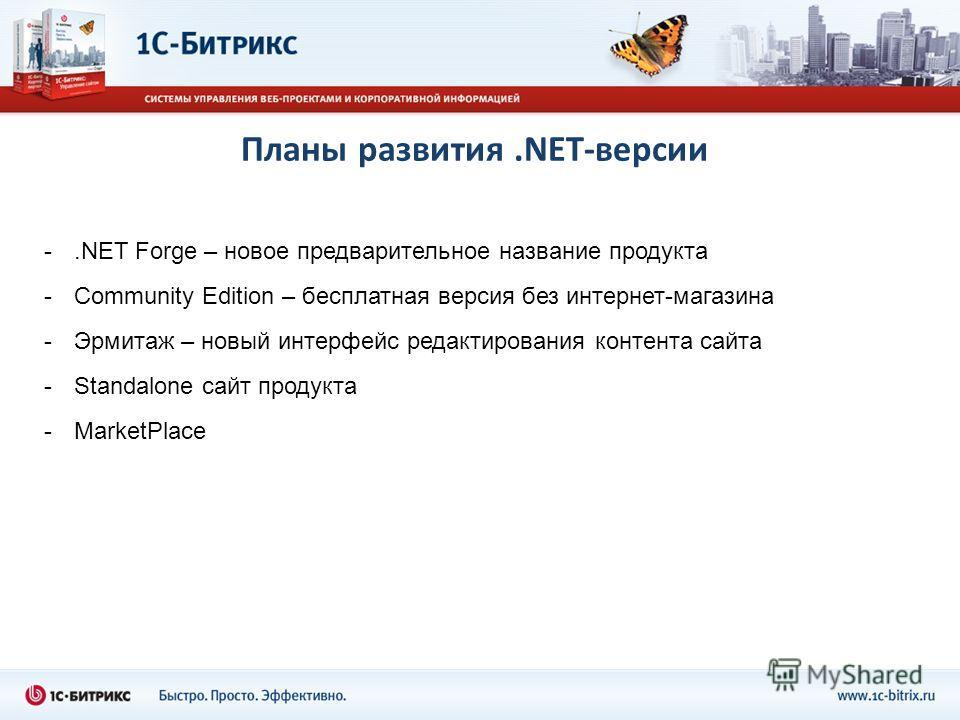 Планы развития.NET-версии -.NET Forge – новое предварительное название продукта -Community Edition – бесплатная версия без интернет-магазина -Эрмитаж – новый интерфейс редактирования контента сайта -Standalone сайт продукта -MarketPlace
