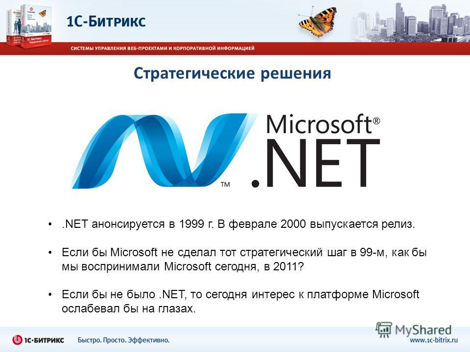 Стратегические решения.NET анонсируется в 1999 г. В феврале 2000 выпускается релиз. Если бы Microsoft не сделал тот стратегический шаг в 99-м, как бы мы воспринимали Microsoft сегодня, в 2011? Если бы не было.NET, то сегодня интерес к платформе Micro