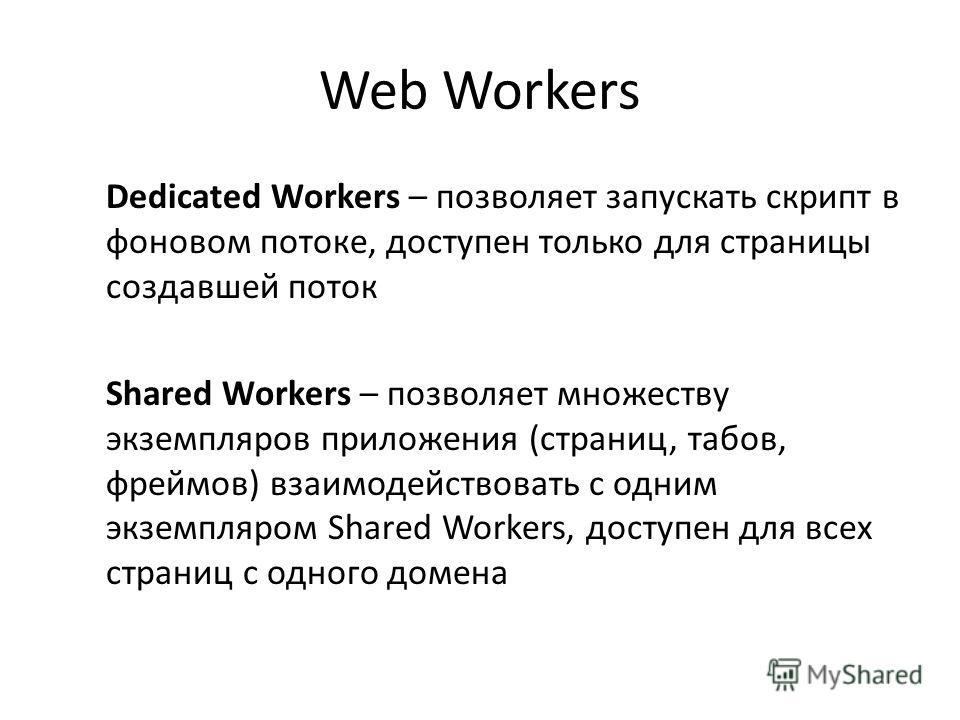 Web Workers Dedicated Workers – позволяет запускать скрипт в фоновом потоке, доступен только для страницы создавшей поток Shared Workers – позволяет множеству экземпляров приложения (страниц, табов, фреймов) взаимодействовать с одним экземпляром Shar