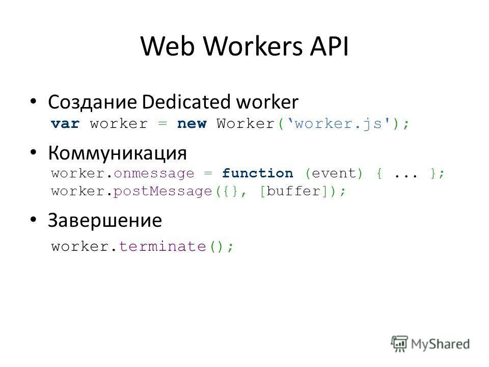 Web Workers API Создание Dedicated worker var worker = new Worker(worker.js'); Коммуникация worker.onmessage = function (event) {... }; worker.postMessage({}, [buffer]); Завершение worker.terminate();