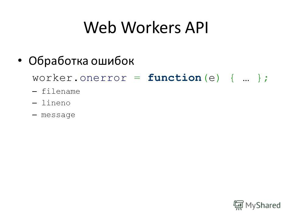 Web Workers API Обработка ошибок worker.onerror = function(e) { … }; – filename – lineno – message