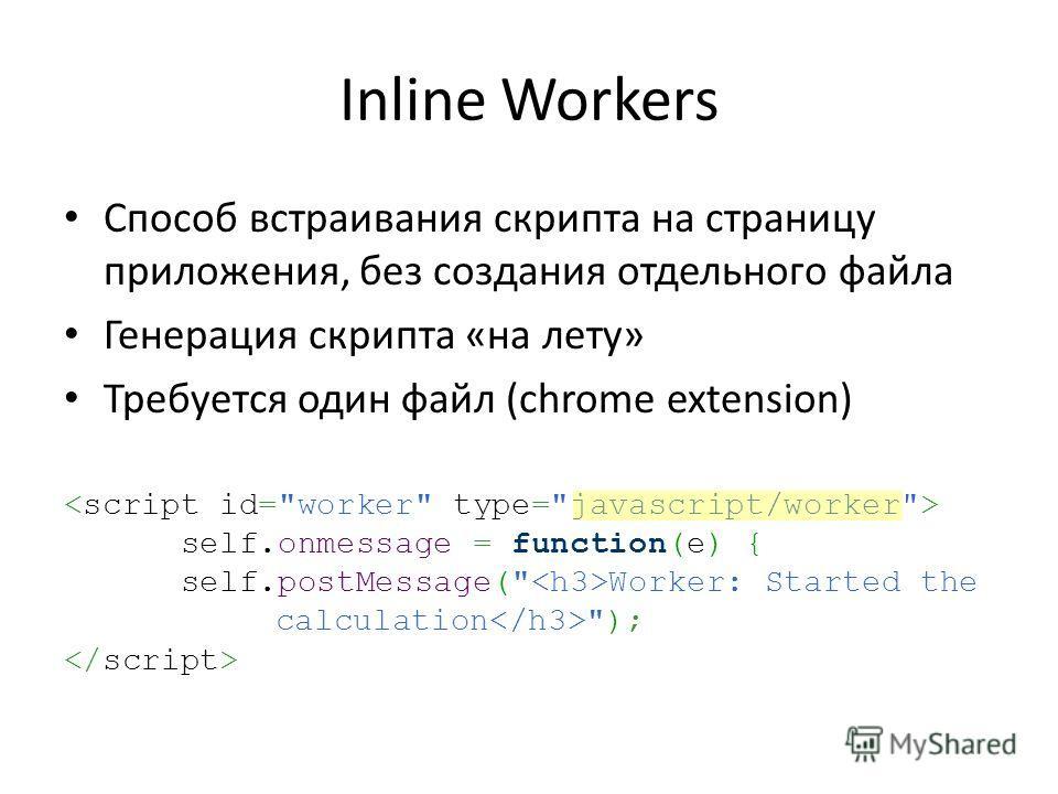 Inline Workers Способ встраивания скрипта на страницу приложения, без создания отдельного файла Генерация скрипта «на лету» Требуется один файл (chrome extension) self.onmessage = function(e) { self.postMessage( Worker: Started the calculation );