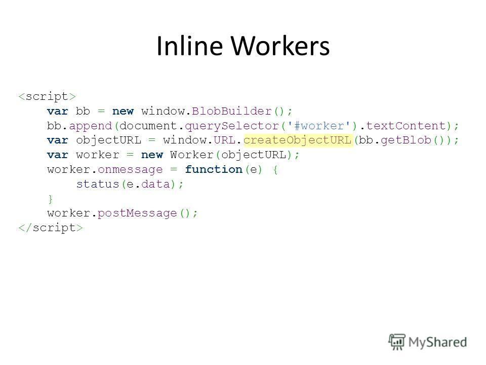 Inline Workers var bb = new window.BlobBuilder(); bb.append(document.querySelector('#worker').textContent); var objectURL = window.URL.createObjectURL(bb.getBlob()); var worker = new Worker(objectURL); worker.onmessage = function(e) { status(e.data);