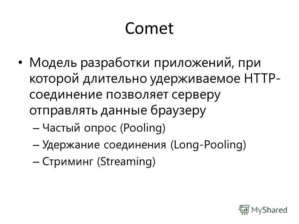 Comet Модель разработки приложений, при которой длительно удерживаемое HTTP- соединение позволяет серверу отправлять данные браузеру – Частый опрос (Pooling) – Удержание соединения (Long-Pooling) – Стриминг (Streaming)