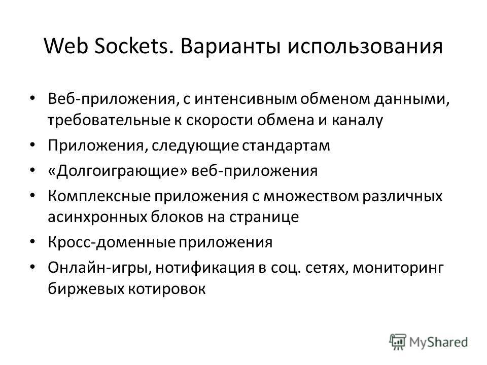Web Sockets. Варианты использования Bеб-приложения, с интенсивным обменом данными, требовательные к скорости обмена и каналу Приложения, следующие стандартам «Долгоиграющие» веб-приложения Комплексные приложения с множеством различных асинхронных бло