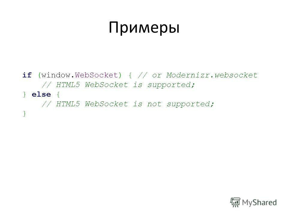 Примеры if (window.WebSocket) { // or Modernizr.websocket // HTML5 WebSocket is supported; } else { // HTML5 WebSocket is not supported; }